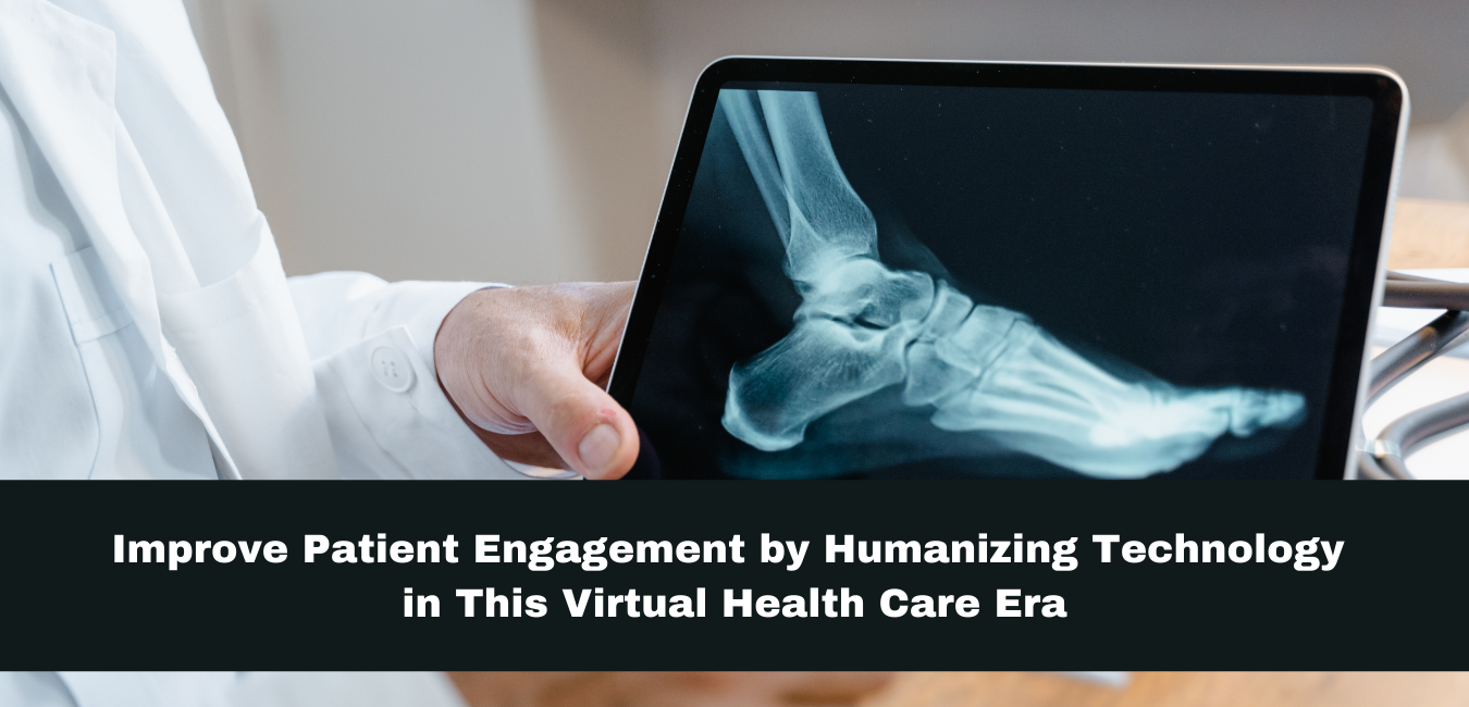 Improve Patient Engagement by Humanizing Technology in This Virtual Health Care Era