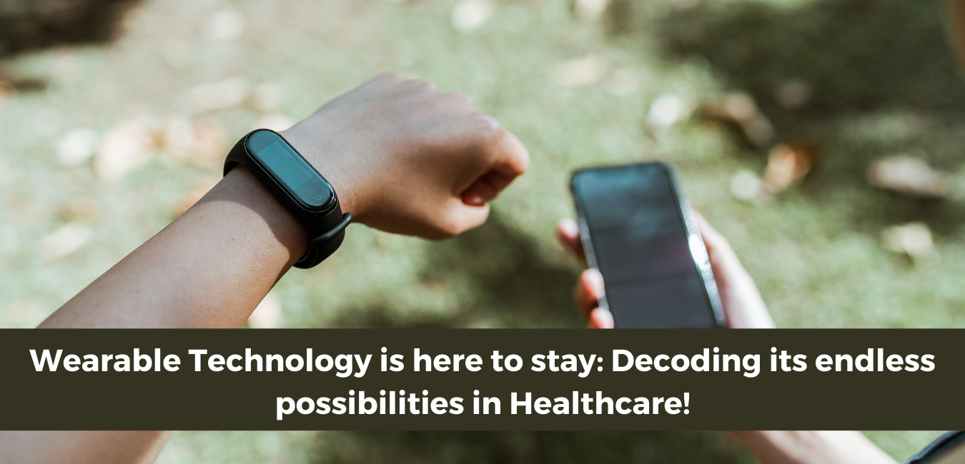 Wearable Technology is here to stay: Decoding its endless possibilities in Healthcare!