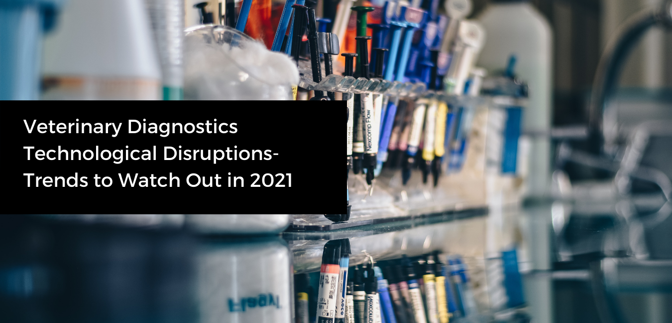 Veterinary Diagnostics Technological Disruptions - Trends to Watch Out in 2021