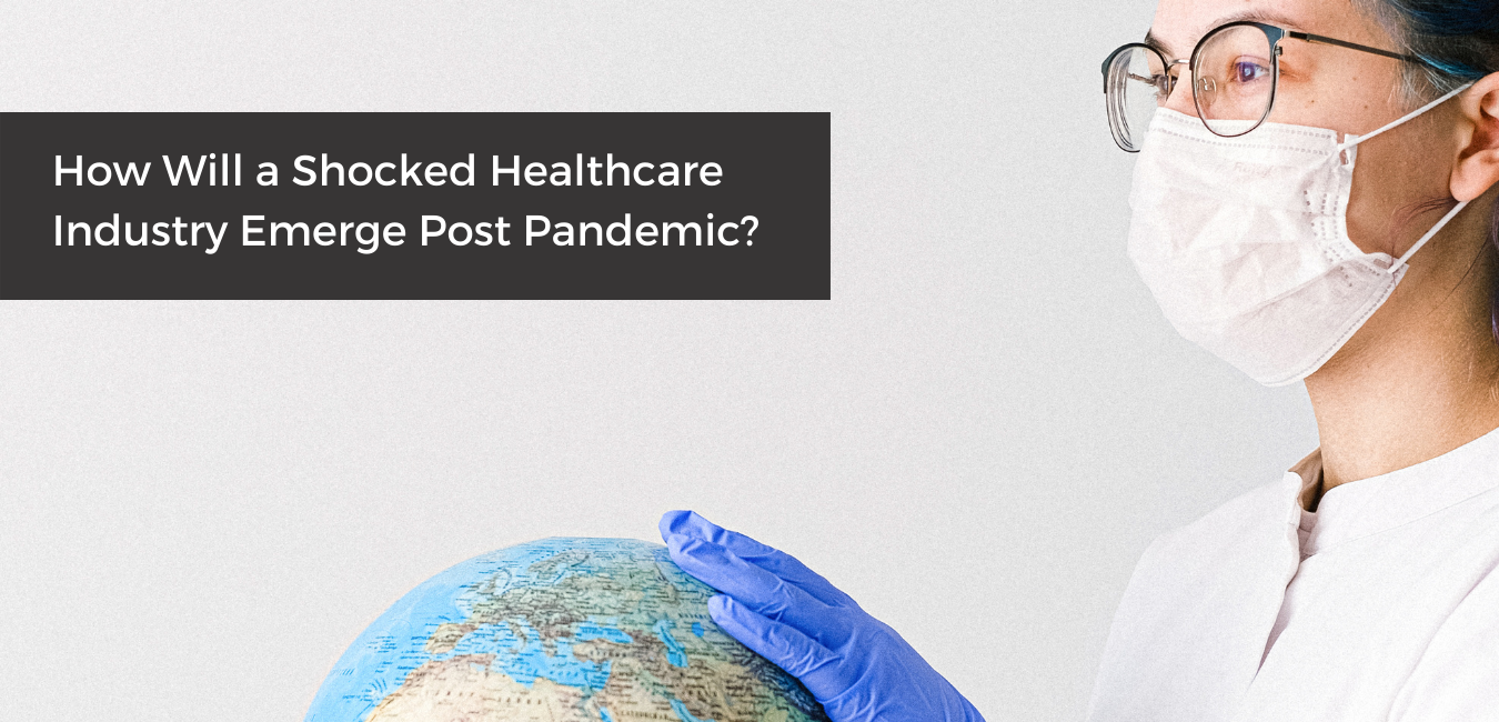 How Will a Shocked Healthcare Industry Emerge Post Pandemic?