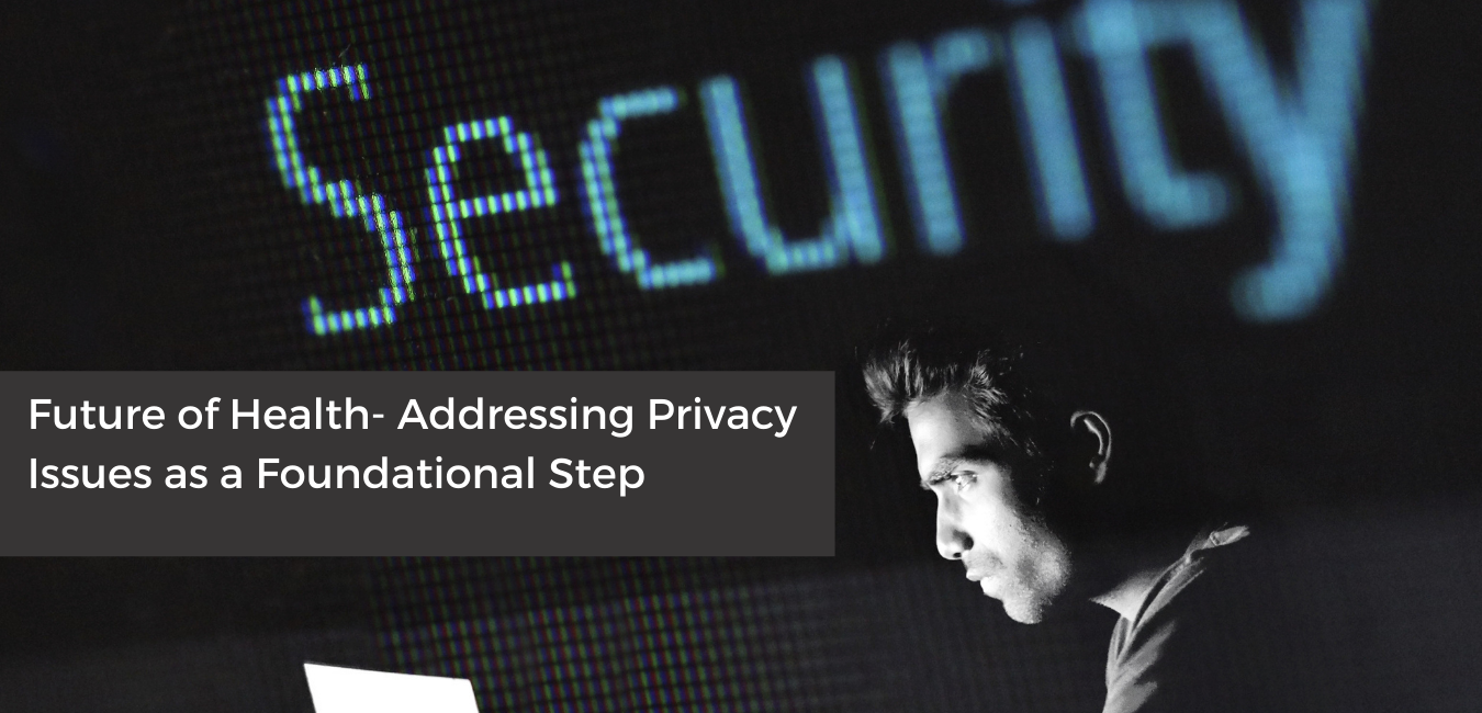 Future of Health- Addressing Privacy Issues as a Foundational Step