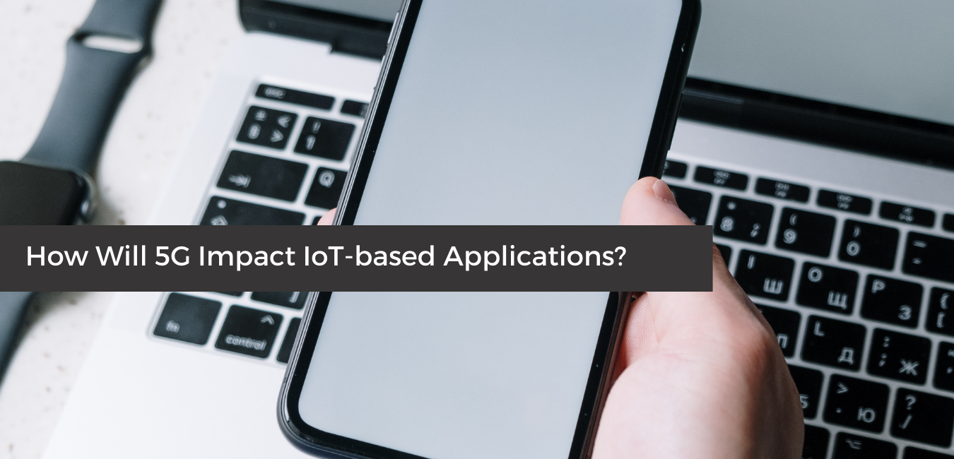How Will 5G Impact IoT-based Applications
