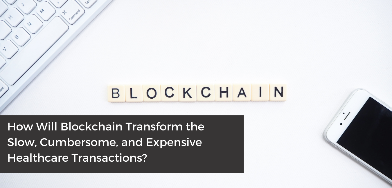 How Will Blockchain Transform the Slow, Cumbersome, and Expensive Healthcare Transactions