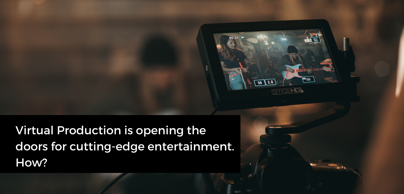 Virtual Production is opening the doors for cutting-edge entertainment. How?