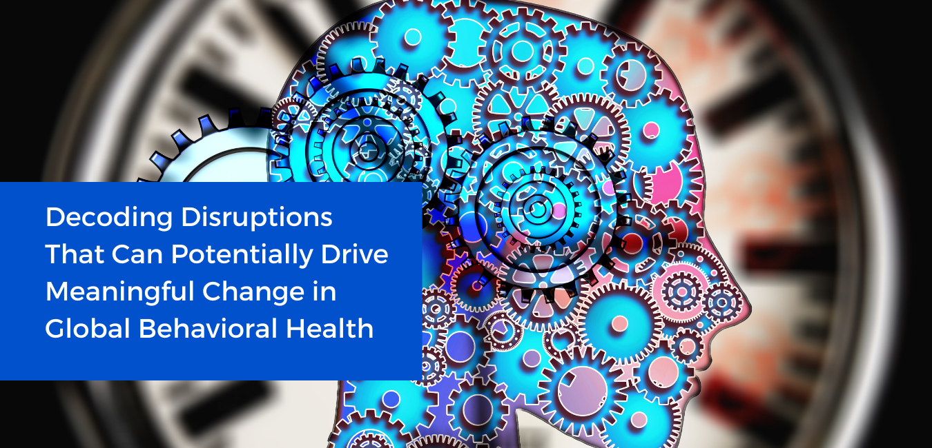 Decoding Disruptions That Can Potentially Drive Meaningful Change in Global Behavioral Health