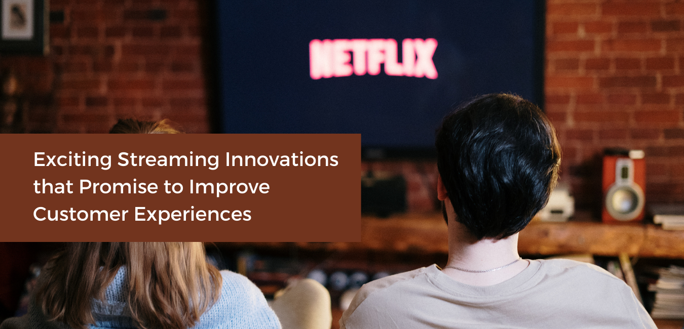 Exciting Streaming Innovations that Promise to Improve Customer Experiences